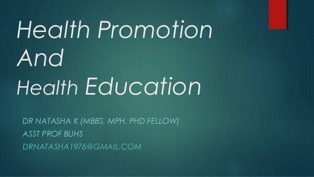 Health Promotion And Health Education DR NATASHA K (MBBS, MPH, PHD FELLOW) ASST PROF BUHS DRNATASHA1976@GMAIL.COM