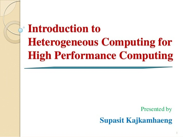 Introduction toHeterogeneous Computing forHigh Performance Computing                       Presented by             Supasi...
