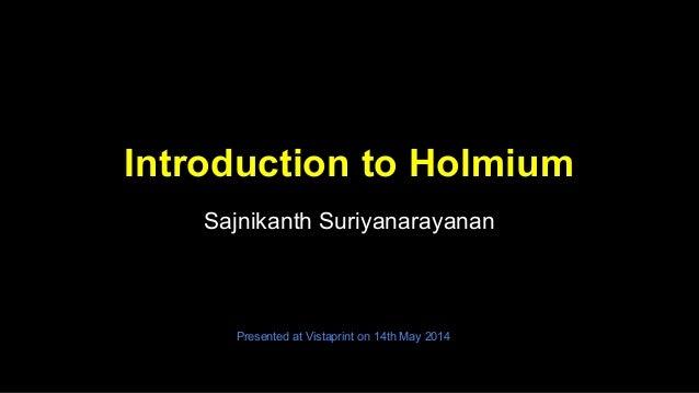 Introduction to Holmium Sajnikanth Suriyanarayanan Presented at Vistaprint on 14th May 2014