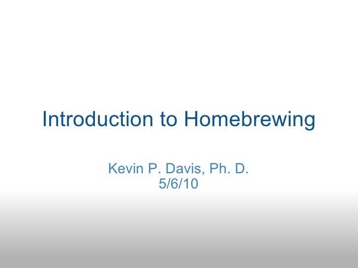 Introduction to Homebrewing Kevin P. Davis, Ph. D. 5/6/10