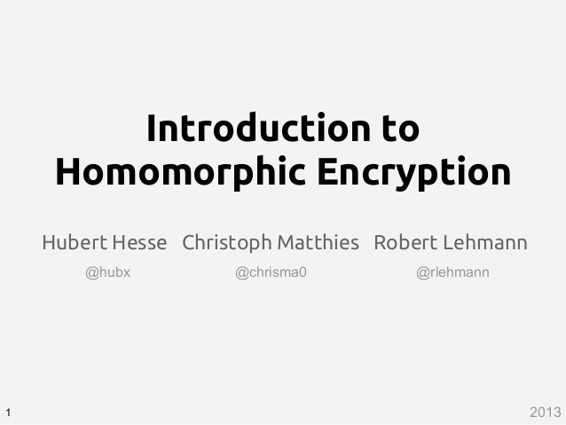 Introduction to Homomorphic Encryption Hubert Hesse Christoph Matthies Robert Lehmann 1 @hubx @chrisma0 @rlehmann 2013