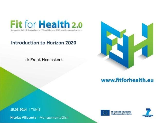 Introduction to Horizon 2020 15.05.2014 | TUNIS Nicolas Villacorta | Management Jülich dr Frank Heemskerk