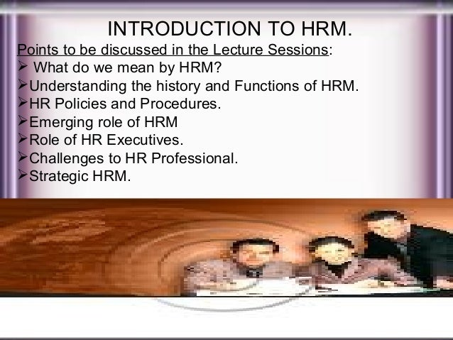 INTRODUCTION TO HRM. Points to be discussed in the Lecture Sessions:  What do we mean by HRM? Understanding the history ...