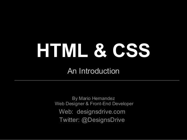 HTML & CSSAn IntroductionBy Mario HernandezWeb Designer & Front-End DeveloperWeb: designsdrive.comTwitter: @DesignsDrive