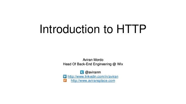 Introduction to HTTP Aviran Mordo Head Of Back-End Engineering @ Wix @aviranm http://www.linkedin.com/in/aviran http://www...