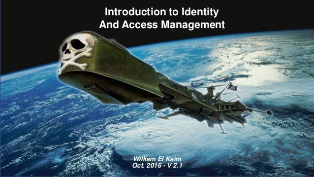 Introduction to Identity And Access Management William El Kaim Oct. 2016 - V 2.1