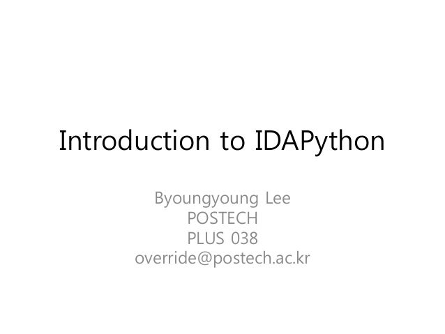 Introduction to IDAPython Byoungyoung Lee POSTECH PLUS 038 override@postech.ac.kr