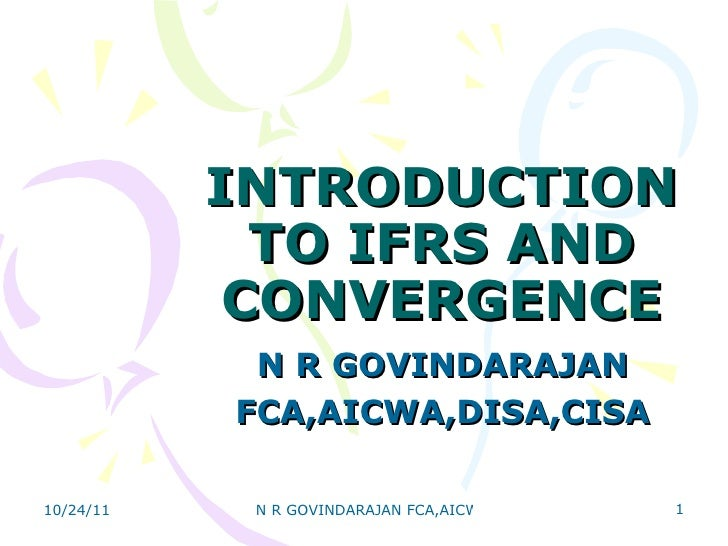 INTRODUCTION TO IFRS AND CONVERGENCE N R GOVINDARAJAN FCA,AICWA,DISA,CISA