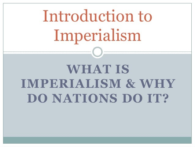Introduction to Imperialism WHAT IS IMPERIALISM & WHY DO NATIONS DO IT?