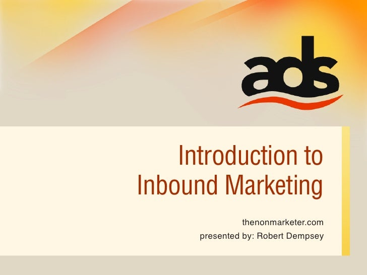 Introduction to Inbound Marketing                thenonmarketer.com       presented by: Robert Dempsey