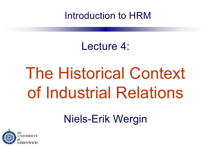 Lecture 4:   The Historical Context   of Industrial Relations   Niels-Erik Wergin Introduction to HRM