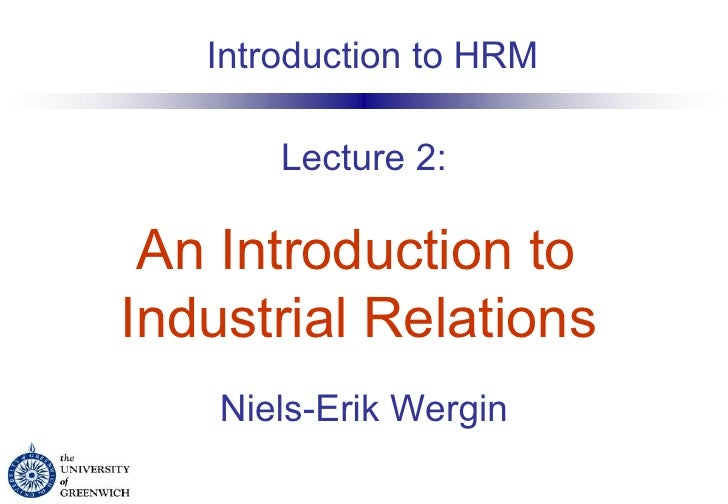 Lecture 2:   An Introduction to  Industrial Relations   Niels-Erik Wergin Introduction to HRM