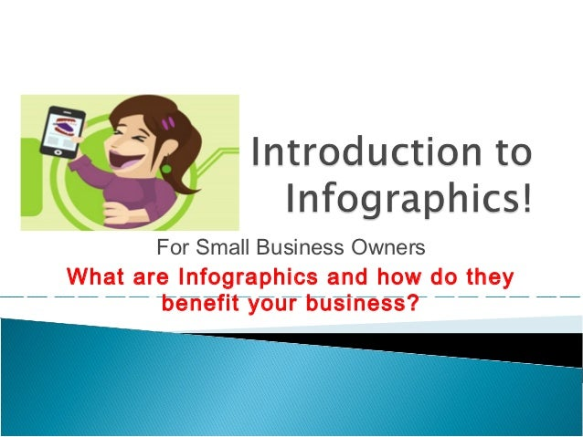 For Small Business OwnersWhat are Infographics and how do they       benefit your business?