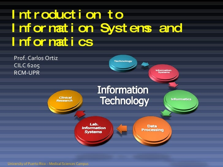 Introduction to Information Systems and Informatics Prof. Carlos Ortiz CILC 6205 RCM-UPR University of Puerto Rico – Medic...