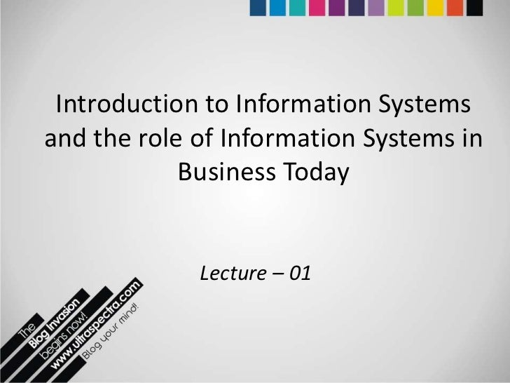 Introduction to Information Systemsand the role of Information Systems in            Business Today             Lecture – 01
