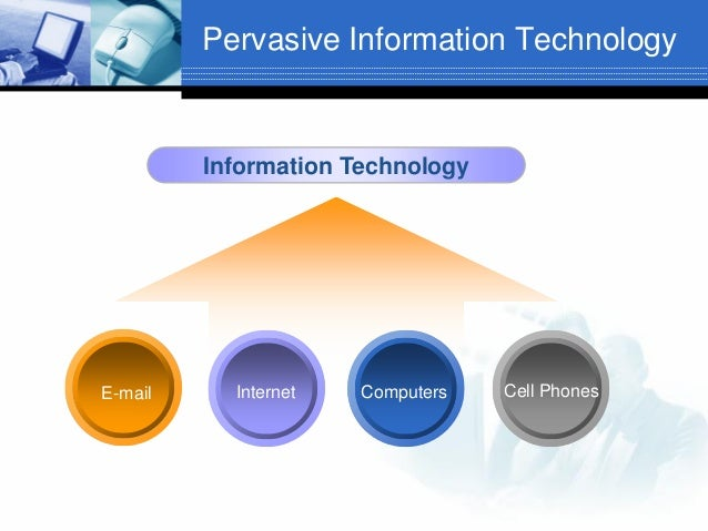 Pervasive Information Technology  Information Technology  E-mail  Internet  Computers  Cell Phones