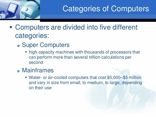 Categories of Computers  Computers are divided into five different categories:   Super Computers  high-capacity machine...