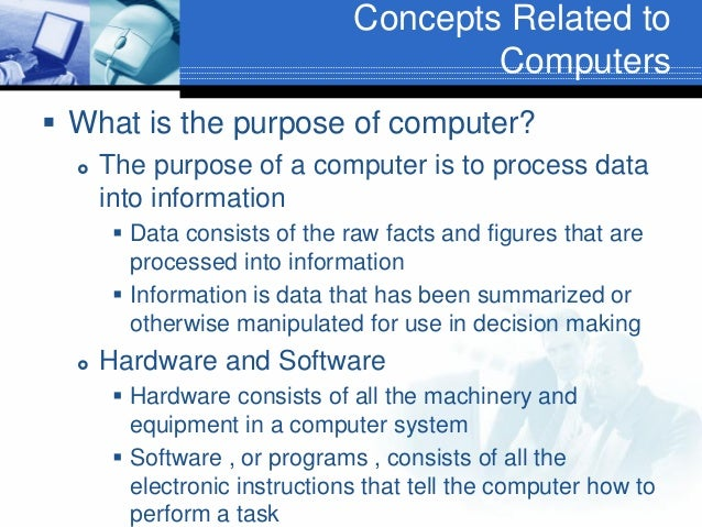 Concepts Related to Computers  What is the purpose of computer?   The purpose of a computer is to process data into info...