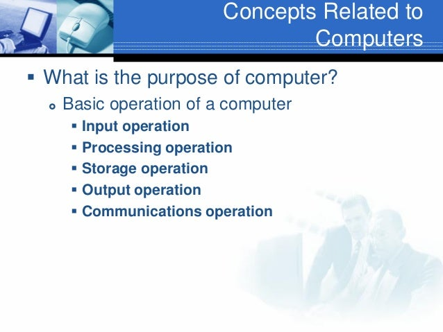 Concepts Related to Computers  What is the purpose of computer?   Basic operation of a computer  Input operation  Proc...