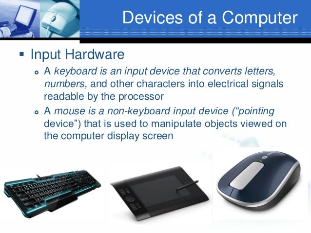 Devices of a Computer  Input Hardware     A keyboard is an input device that converts letters, numbers, and other chara...