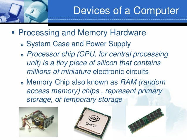 Devices of a Computer  Processing and Memory Hardware      System Case and Power Supply Processor chip (CPU, for centr...