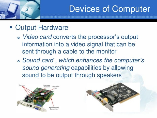 Devices of Computer  Output Hardware     Video card converts the processor's output information into a video signal tha...
