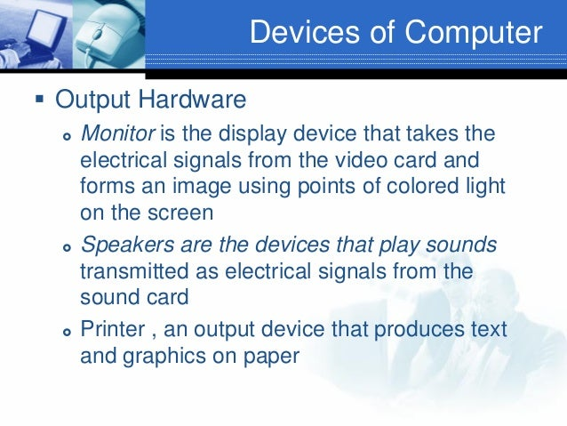 Devices of Computer  Output Hardware       Monitor is the display device that takes the electrical signals from the vi...