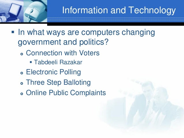 Information and Technology  In what ways are computers changing government and politics?   Connection with Voters  Tabd...