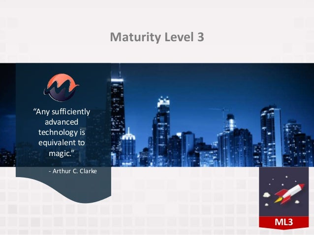 """Maturity Level 3 """"Any sufficiently advanced technology is equivalent to magic."""" - Arthur C. Clarke ML3"""