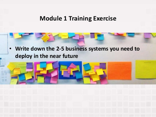 Module 1 Training Exercise • Write down the 2-5 business systems you need to deploy in the near future