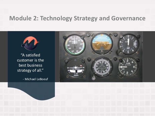 """Module 2: Technology Strategy and Governance """"A satisfied customer is the best business strategy of all."""" - Michael LeBoeuf"""