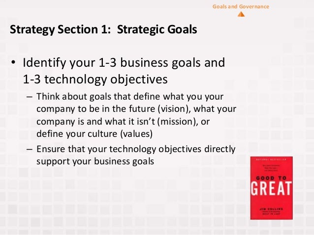 Strategy Section 1: Strategic Goals • Identify your 1-3 business goals and 1-3 technology objectives – Think about goals t...