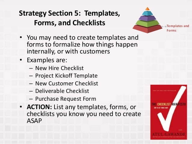 Strategy Section 5: Templates, Forms, and Checklists • You may need to create templates and forms to formalize how things ...