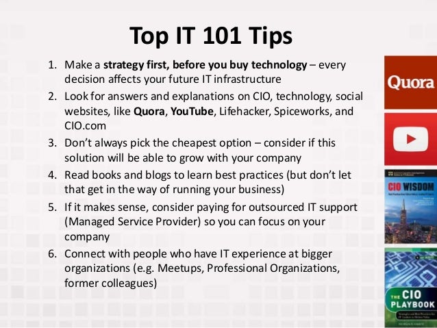 Top IT 101 Tips 1. Make a strategy first, before you buy technology – every decision affects your future IT infrastructure...