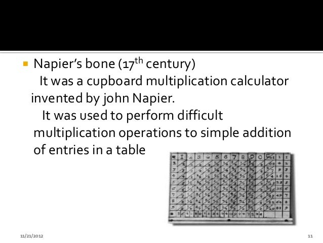     Napier's bone (17th century)      It was a cupboard multiplication calculator    invented by john Napier.       It wa...