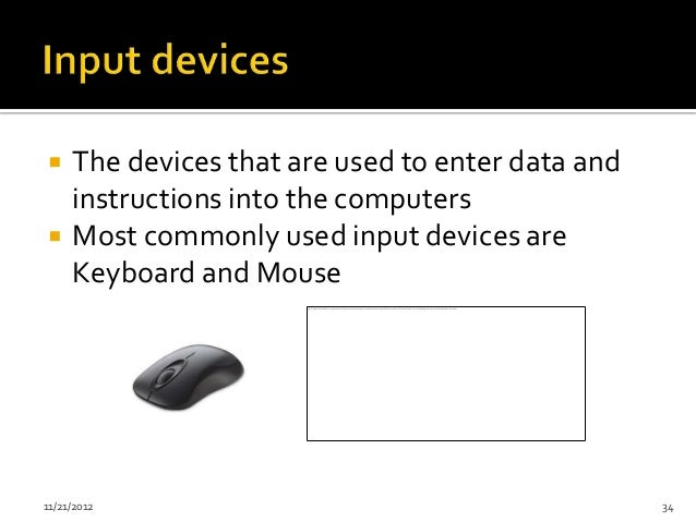     The devices that are used to enter data and     instructions into the computers    Most commonly used input devices ...