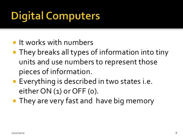     It works with numbers    They breaks all types of information into tiny     units and use numbers to represent those...