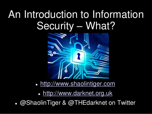 An Introduction to Information Security – What?  http://www.shaolintiger.com  http://www.darknet.org.uk  @ShaolinTiger ...