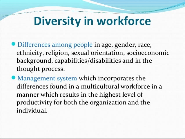 Diversity in workforce Differences among people in age, gender, race, ethnicity, religion, sexual orientation, socioecono...