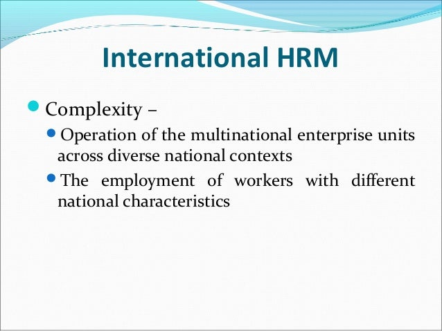 International HRM Complexity – Operation of the multinational enterprise units across diverse national contexts The emp...