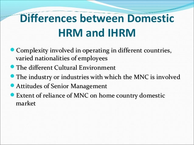 Differences between Domestic HRM and IHRM Complexity involved in operating in different countries,Complexity involved in ...