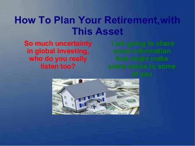 How To Plan Your Retirement,with This Asset So much uncertainty in global investing, who do you really listen too?  I am g...