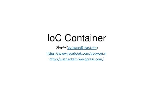 IoC Container 이규원(gyuwon@live.com) https://www.facebook.com/gyuwon.yi http://justhackem.wordpress.com/