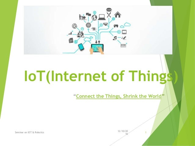 """IoT(Internet of Things) """"Connect the Things, Shrink the World"""" 12/10/20 16 Seminar on IOT & Robotics 1"""