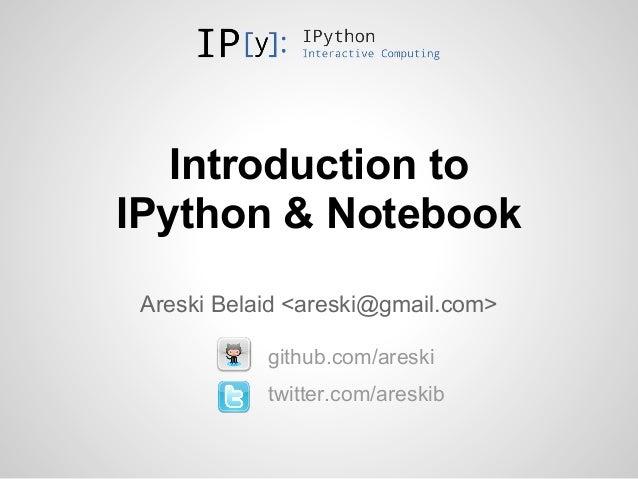 Introduction toIPython & Notebook Areski Belaid <areski@gmail.com>            github.com/areski            twitter.com/are...
