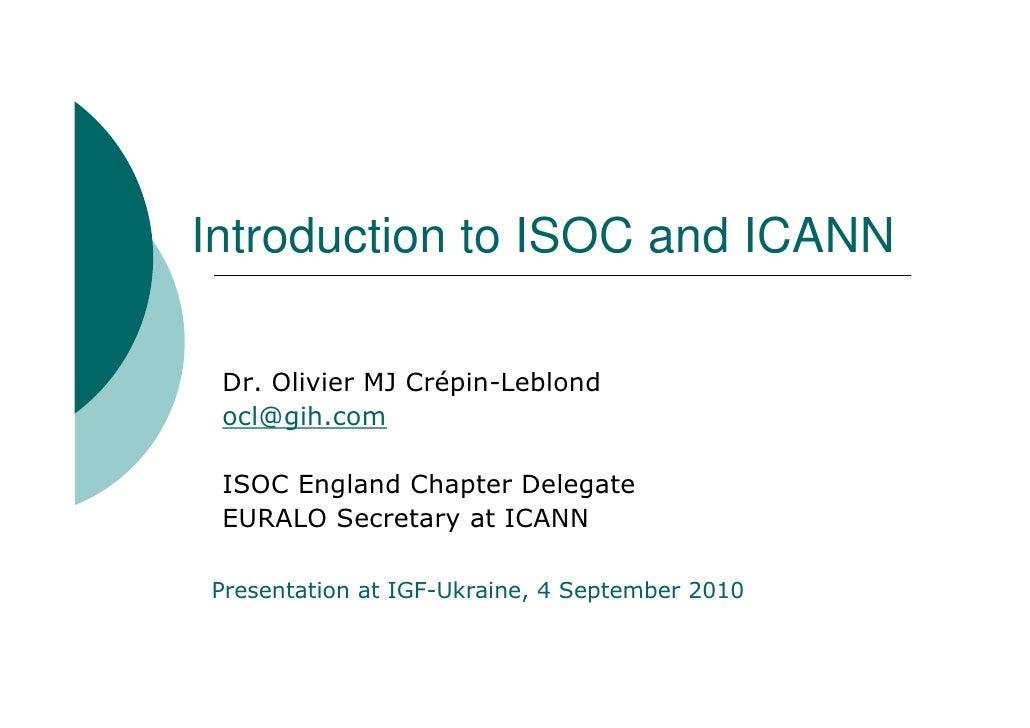 Introduction to ISOC and ICANN   Dr. Olivier MJ Crépin-Leblond  ocl@gih.com   ISOC England Chapter Delegate  EURALO Secret...