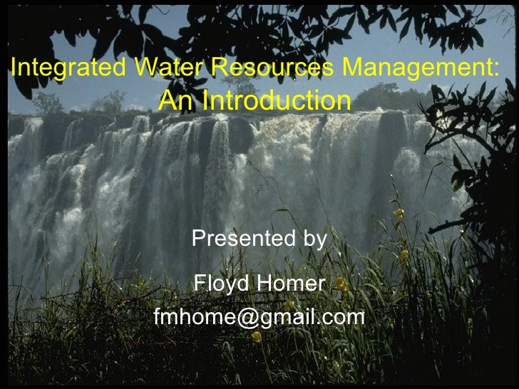 Presented by Floyd Homer [email_address] Integrated Water Resources Management: An Introduction