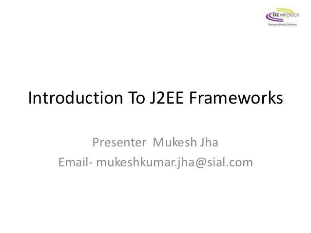 Introduction To J2EE Frameworks  Presenter Mukesh Jha  Email- mukeshkumar.jha@sial.com