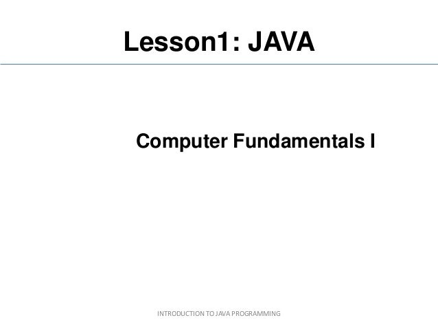 Lesson1: JAVAComputer Fundamentals I  INTRODUCTION TO JAVA PROGRAMMING