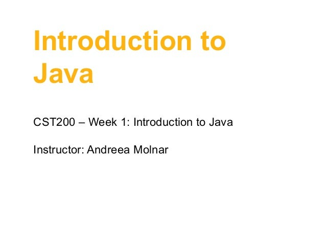 Introduction to Java CST200 – Week 1: Introduction to Java Instructor: Andreea Molnar